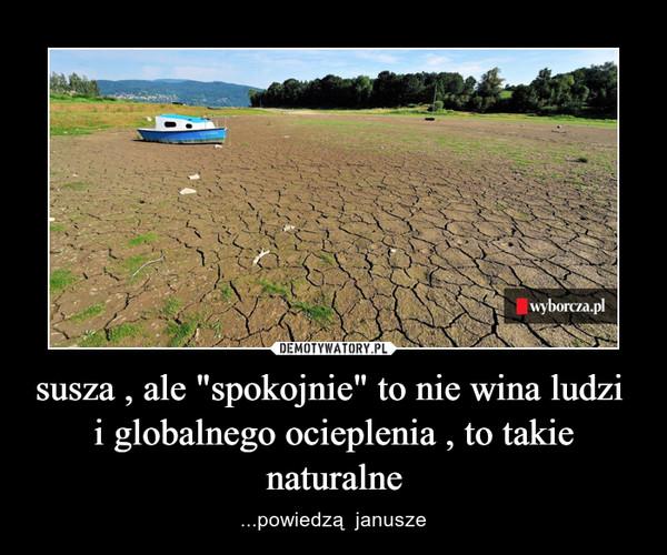 """susza , ale """"spokojnie"""" to nie wina ludzi  i globalnego ocieplenia , to takie naturalne – ...powiedzą  janusze"""