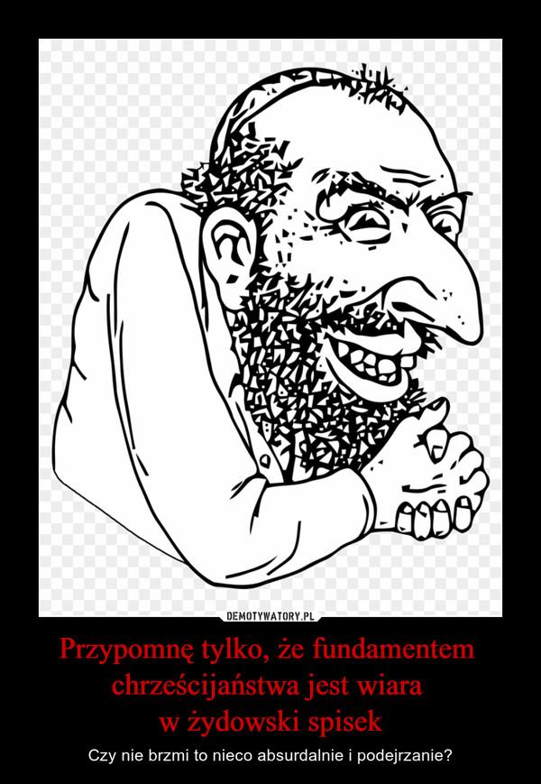 Przypomnę tylko, że fundamentem chrześcijaństwa jest wiara w żydowski spisek – Czy nie brzmi to nieco absurdalnie i podejrzanie?