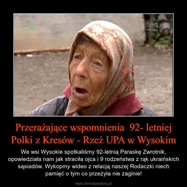 Przerażające wspomnienia  92- letniej Polki z Kresów - Rzeź UPA w Wysokim – We wsi Wysokie spotkaliśmy 92-letnią Paraskę Zwrotnik, opowiedziała nam jak straciła ojca i 9 rodzeństwa z rąk ukraińskich sąsiadów. Wykopmy wideo z relacją naszej Rodaczki niech pamięć o tym co przeżyła nie zaginie!