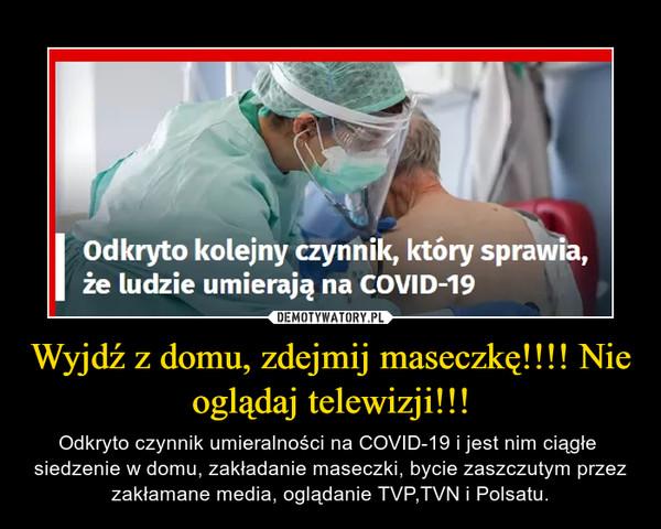 Wyjdź z domu, zdejmij maseczkę!!!! Nie oglądaj telewizji!!! – Odkryto czynnik umieralności na COVID-19 i jest nim ciągłe  siedzenie w domu, zakładanie maseczki, bycie zaszczutym przez zakłamane media, oglądanie TVP,TVN i Polsatu.