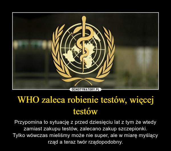 WHO zaleca robienie testów, więcej testów – Przypomina to sytuację z przed dziesięciu lat z tym że wtedy zamiast zakupu testów, zalecano zakup szczepionki.Tylko wówczas mieliśmy może nie super, ale w miarę myślący rząd a teraz twór rządopodobny.