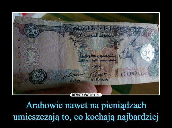 Arabowie nawet na pieniądzach umieszczają to, co kochają najbardziej –