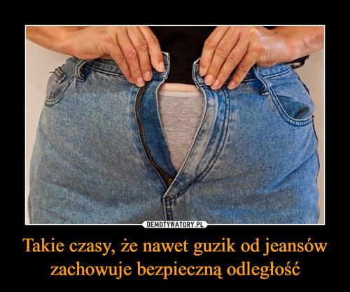 Takie czasy, że nawet guzik od jeansów zachowuje bezpieczną odległość