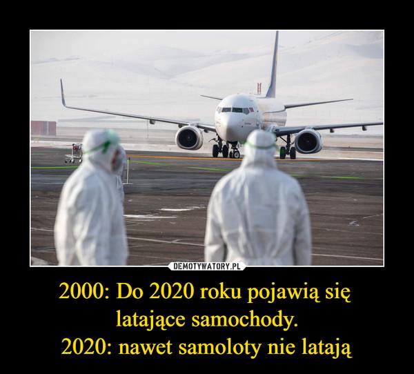 2000: Do 2020 roku pojawią się latające samochody.2020: nawet samoloty nie latają –