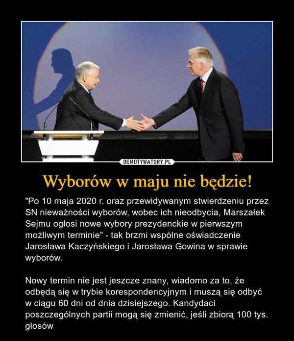 """Wyborów w maju nie będzie! – """"Po 10 maja 2020 r. oraz przewidywanym stwierdzeniu przez SN nieważności wyborów, wobec ich nieodbycia, Marszałek Sejmu ogłosi nowe wybory prezydenckie w pierwszym możliwym terminie"""" - tak brzmi wspólne oświadczenie Jarosława Kaczyńskiego i Jarosława Gowina w sprawie wyborów.Nowy termin nie jest jeszcze znany, wiadomo za to, że odbędą się w trybie korespondencyjnym i muszą się odbyć w ciągu 60 dni od dnia dzisiejszego. Kandydaci poszczególnych partii mogą się zmienić, jeśli zbiorą 100 tys. głosów"""