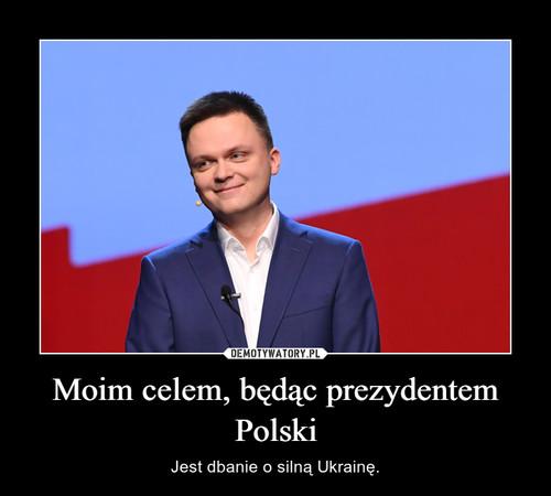 Moim celem, będąc prezydentem Polski