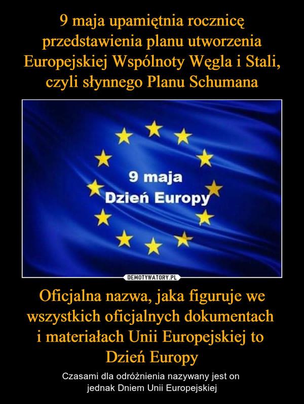 Oficjalna nazwa, jaka figuruje we wszystkich oficjalnych dokumentach i materiałach Unii Europejskiej to Dzień Europy – Czasami dla odróżnienia nazywany jest on jednak Dniem Unii Europejskiej