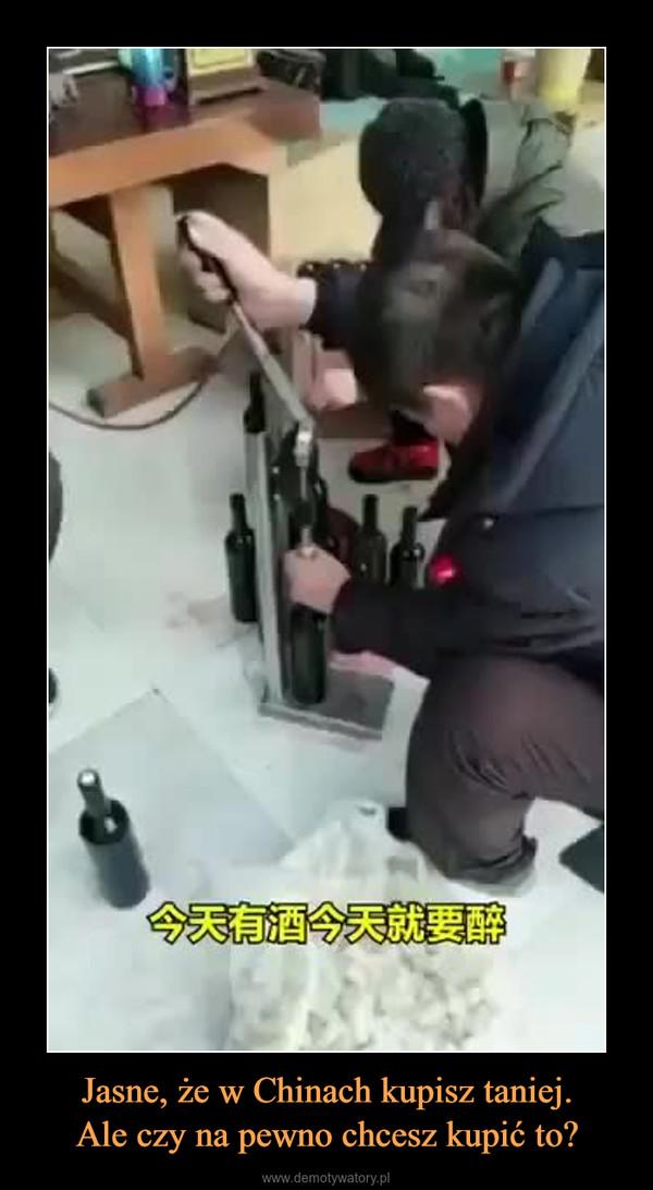 Jasne, że w Chinach kupisz taniej.Ale czy na pewno chcesz kupić to? –