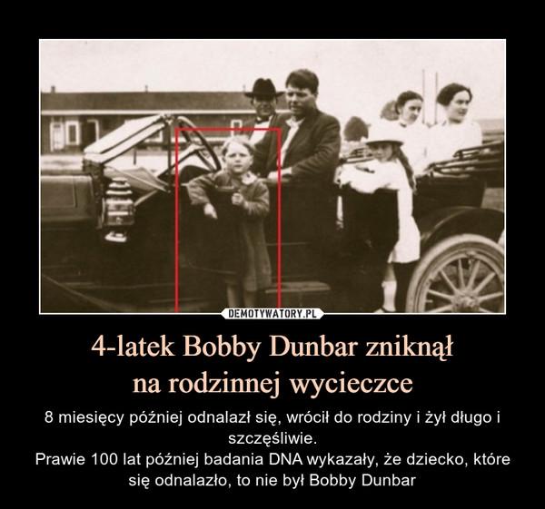 4-latek Bobby Dunbar zniknąłna rodzinnej wycieczce – 8 miesięcy później odnalazł się, wrócił do rodziny i żył długo i szczęśliwie.Prawie 100 lat później badania DNA wykazały, że dziecko, które się odnalazło, to nie był Bobby Dunbar