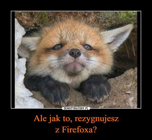 Ale jak to, rezygnujesz z Firefoxa?