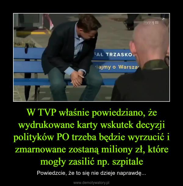 W TVP właśnie powiedziano, że wydrukowane karty wskutek decyzji polityków PO trzeba będzie wyrzucić i zmarnowane zostaną miliony zł, które mogły zasilić np. szpitale – Powiedzcie, że to się nie dzieje naprawdę...