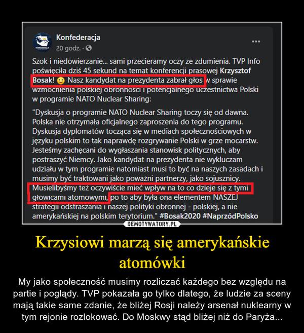 Krzysiowi marzą się amerykańskie atomówki – My jako społeczność musimy rozliczać każdego bez względu na partie i poglądy. TVP pokazała go tylko dlatego, że ludzie za sceny mają takie same zdanie, że bliżej Rosji należy arsenał nuklearny w tym rejonie rozlokować. Do Moskwy stąd bliżej niż do Paryża...