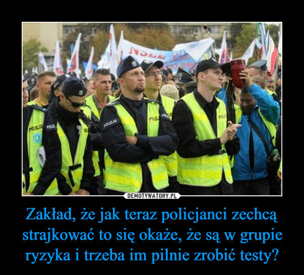 Zakład, że jak teraz policjanci zechcą strajkować to się okaże, że są w grupie ryzyka i trzeba im pilnie zrobić testy? –