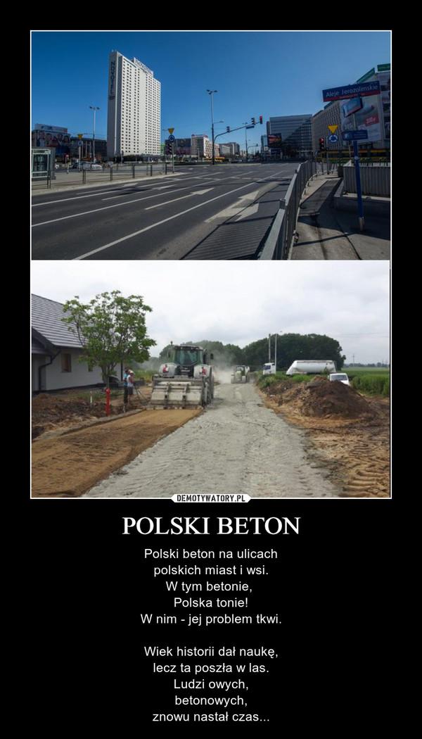POLSKI BETON – Polski beton na ulicachpolskich miast i wsi.W tym betonie, Polska tonie!W nim - jej problem tkwi.Wiek historii dał naukę,lecz ta poszła w las.Ludzi owych,betonowych,znowu nastał czas...