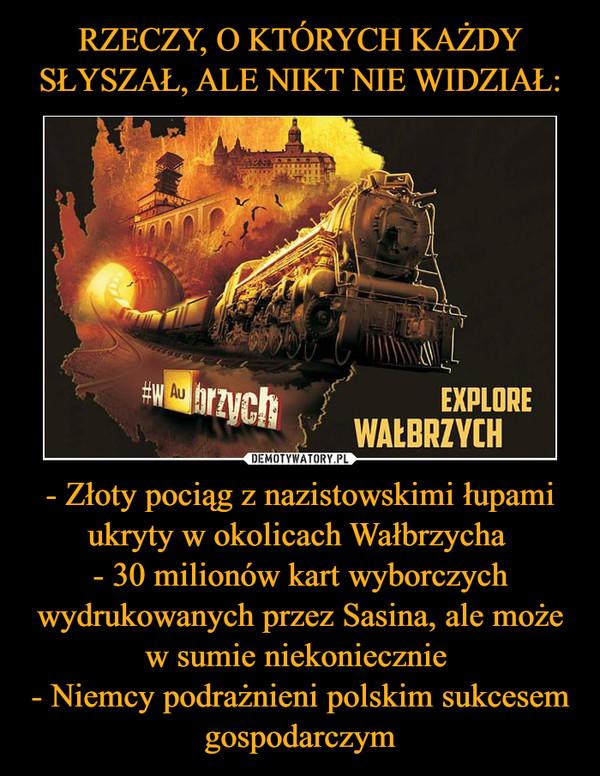 - Złoty pociąg z nazistowskimi łupami ukryty w okolicach Wałbrzycha - 30 milionów kart wyborczych wydrukowanych przez Sasina, ale może w sumie niekoniecznie - Niemcy podrażnieni polskim sukcesem gospodarczym –  Explore Wałbrzych