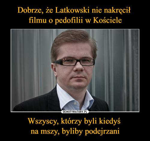 Dobrze, że Latkowski nie nakręcił  filmu o pedofilii w Kościele Wszyscy, którzy byli kiedyś  na mszy, byliby podejrzani