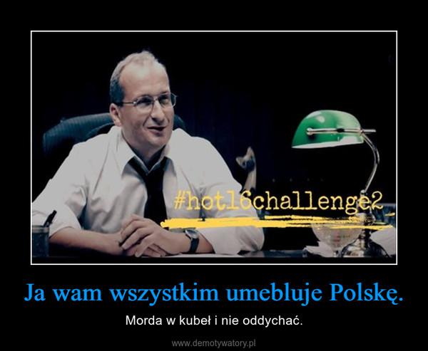 Ja wam wszystkim umebluje Polskę. – Morda w kubeł i nie oddychać.