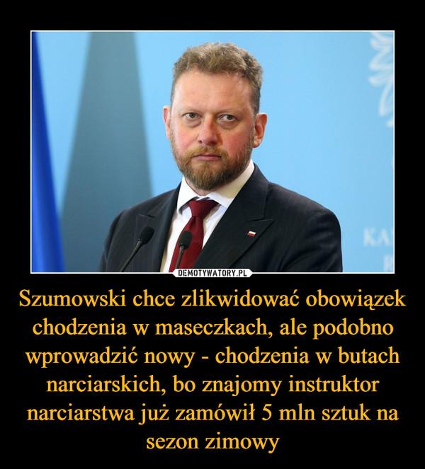 Szumowski chce zlikwidować obowiązek chodzenia w maseczkach, ale podobno wprowadzić nowy - chodzenia w butach narciarskich, bo znajomy instruktor narciarstwa już zamówił 5 mln sztuk na sezon zimowy –