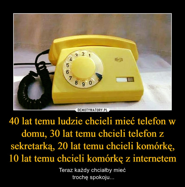 40 lat temu ludzie chcieli mieć telefon w domu, 30 lat temu chcieli telefon z sekretarką, 20 lat temu chcieli komórkę, 10 lat temu chcieli komórkę z internetem – Teraz każdy chciałby mieć trochę spokoju...