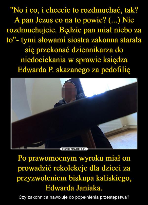 Po prawomocnym wyroku miał on prowadzić rekolekcje dla dzieci za przyzwoleniem biskupa kaliskiego, Edwarda Janiaka. – Czy zakonnica nawołuje do popełnienia przestępstwa?