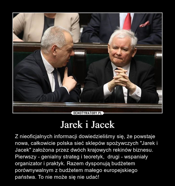 """Jarek i Jacek – Z nieoficjalnych informacji dowiedzieliśmy się, że powstaje nowa, całkowicie polska sieć sklepów spożywczych """"Jarek i Jacek"""" założona przez dwóch krajowych rekinów biznesu. Pierwszy - genialny strateg i teoretyk,  drugi - wspaniały organizator i praktyk. Razem dysponują budżetem porównywalnym z budżetem małego europejskiego państwa. To nie może się nie udać!"""