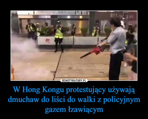 W Hong Kongu protestujący używają dmuchaw do liści do walki z policyjnym gazem łzawiącym –