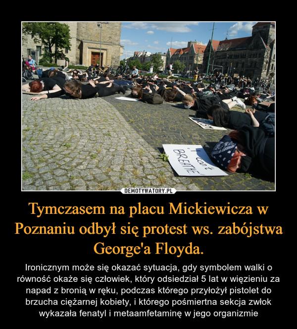 Tymczasem na placu Mickiewicza w Poznaniu odbył się protest ws. zabójstwa George'a Floyda. – Ironicznym może się okazać sytuacja, gdy symbolem walki o równość okaże się człowiek, który odsiedział 5 lat w więzieniu za napad z bronią w ręku, podczas którego przyłożył pistolet do brzucha ciężarnej kobiety, i którego pośmiertna sekcja zwłok wykazała fenatyl i metaamfetaminę w jego organizmie
