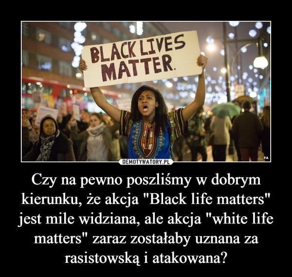 """Czy na pewno poszliśmy w dobrym kierunku, że akcja """"Black life matters"""" jest mile widziana, ale akcja """"white life matters"""" zaraz zostałaby uznana za rasistowską i atakowana?"""