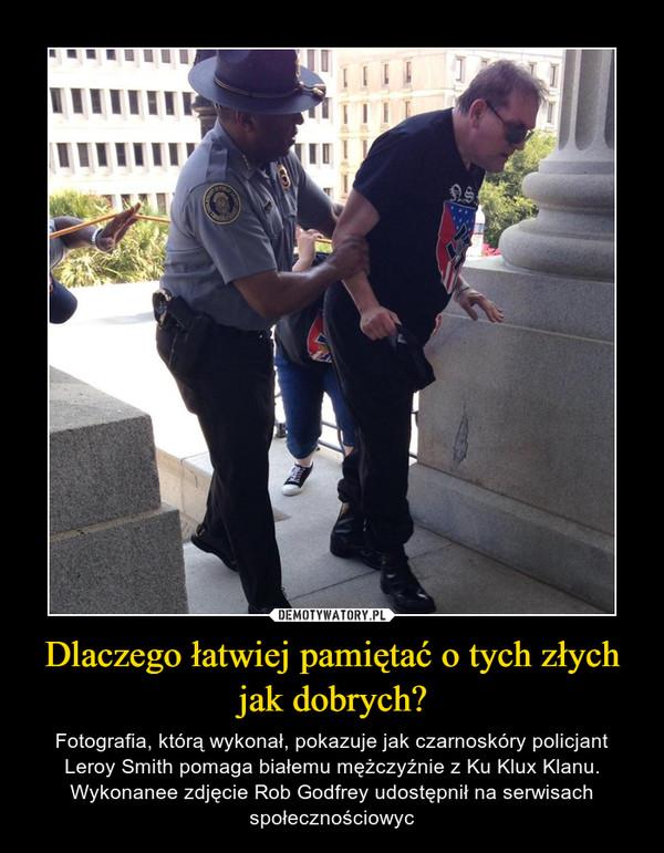 Dlaczego łatwiej pamiętać o tych złych jak dobrych? – Fotografia, którą wykonał, pokazuje jak czarnoskóry policjant Leroy Smith pomaga białemu mężczyźnie z Ku Klux Klanu. Wykonanee zdjęcie Rob Godfrey udostępnił na serwisach społecznościowyc