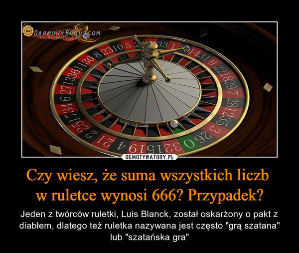 """Czy wiesz, że suma wszystkich liczb w ruletce wynosi 666? Przypadek? – Jeden z twórców ruletki, Luis Blanck, został oskarżony o pakt z diabłem, dlatego też ruletka nazywana jest często """"grą szatana"""" lub """"szatańska gra"""""""