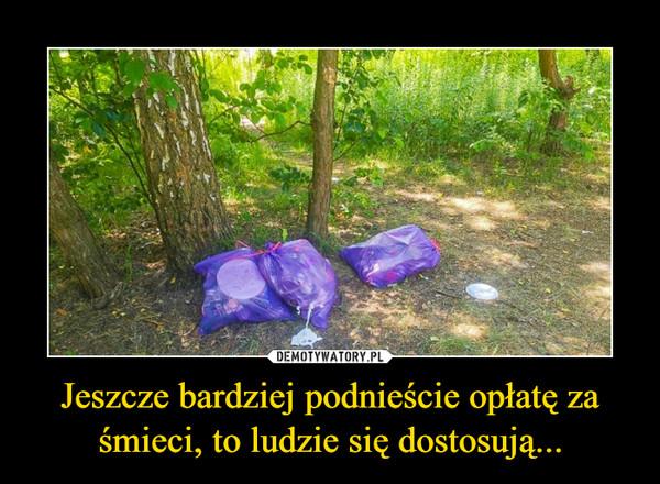 Jeszcze bardziej podnieście opłatę za śmieci, to ludzie się dostosują... –