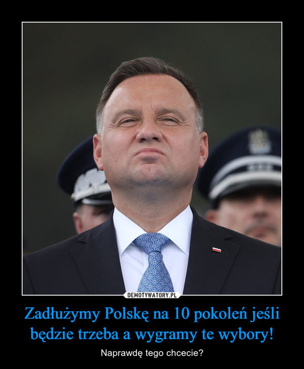 Zadłużymy Polskę na 10 pokoleń jeśli będzie trzeba a wygramy te wybory! – Naprawdę tego chcecie?