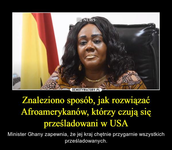Znaleziono sposób, jak rozwiązać Afroamerykanów, którzy czują się prześladowani w USA – Minister Ghany zapewnia, że jej kraj chętnie przygarnie wszystkich prześladowanych.