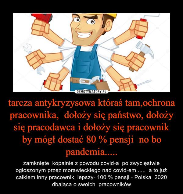 tarcza antykryzysowa któraś tam,ochrona pracownika,  dołoży się państwo, dołoży się pracodawca i dołoży się pracownik by mógł dostać 80 % pensji  no bo pandemia..... – zamknięte  kopalnie z powodu covid-a  po zwycięstwie ogłoszonym przez morawieckiego nad covid-em .....  a to już całkiem inny pracownik, lepszy- 100 % pensji - Polska  2020 dbająca o swoich  pracowników