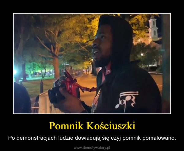 Pomnik Kościuszki – Po demonstracjach ludzie dowiadują się czyj pomnik pomalowano.