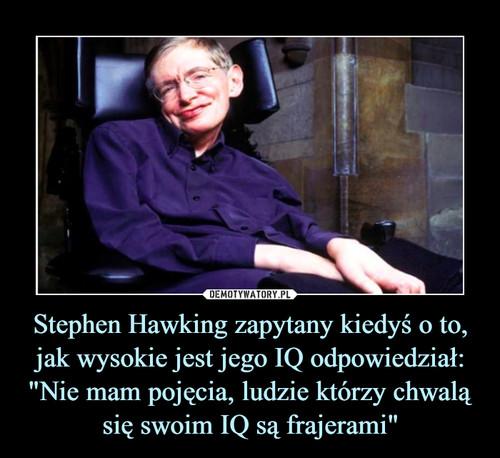 """Stephen Hawking zapytany kiedyś o to, jak wysokie jest jego IQ odpowiedział: """"Nie mam pojęcia, ludzie którzy chwalą się swoim IQ są frajerami"""""""