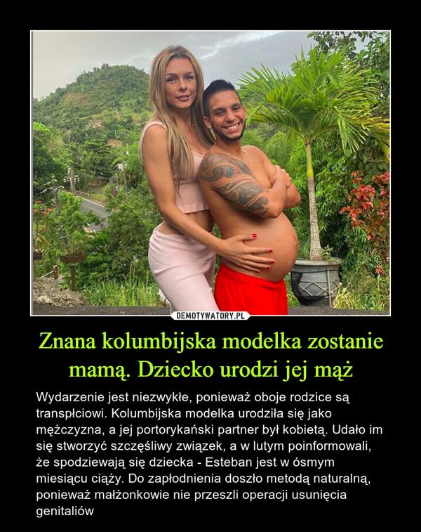 Znana kolumbijska modelka zostanie mamą. Dziecko urodzi jej mąż – Wydarzenie jest niezwykłe, ponieważ oboje rodzice są transpłciowi. Kolumbijska modelka urodziła się jako mężczyzna, a jej portorykański partner był kobietą. Udało im się stworzyć szczęśliwy związek, a w lutym poinformowali, że spodziewają się dziecka - Esteban jest w ósmym miesiącu ciąży. Do zapłodnienia doszło metodą naturalną, ponieważ małżonkowie nie przeszli operacji usunięcia genitaliów
