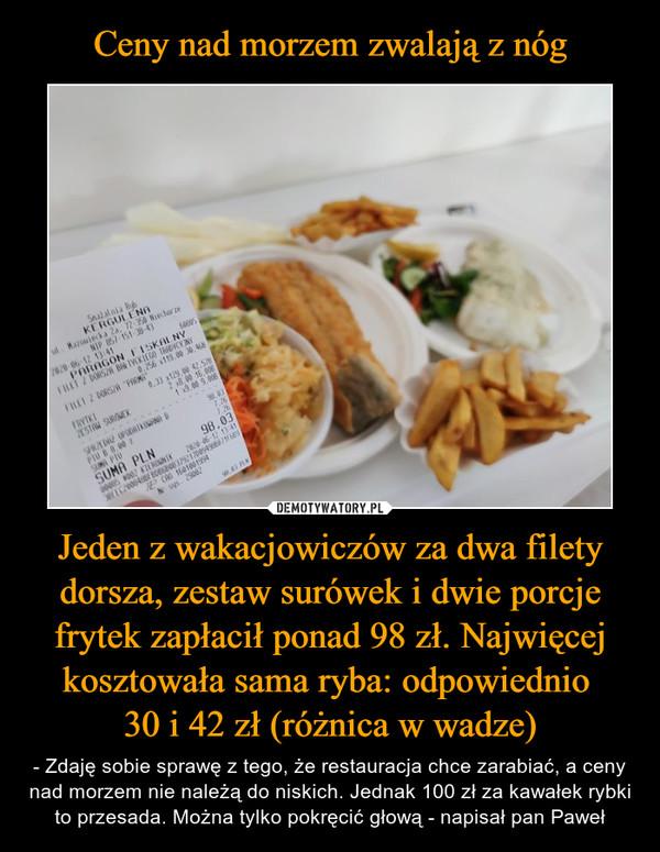 Jeden z wakacjowiczów za dwa filety dorsza, zestaw surówek i dwie porcje frytek zapłacił ponad 98 zł. Najwięcej kosztowała sama ryba: odpowiednio 30 i 42 zł (różnica w wadze) – - Zdaję sobie sprawę z tego, że restauracja chce zarabiać, a ceny nad morzem nie należą do niskich. Jednak 100 zł za kawałek rybki to przesada. Można tylko pokręcić głową - napisał pan Paweł