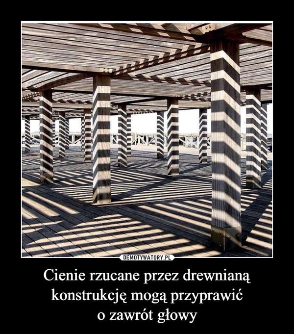 Cienie rzucane przez drewnianą konstrukcję mogą przyprawićo zawrót głowy –