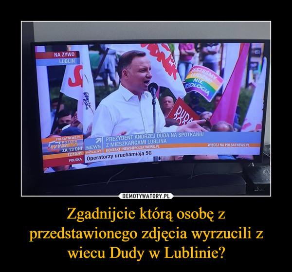 Zgadnijcie którą osobę z przedstawionego zdjęcia wyrzucili z wiecu Dudy w Lublinie? –