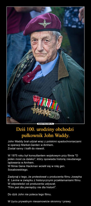 """Dziś 100. urodziny obchodzi pułkownik John Waddy. – John Waddy brał udział wraz z polskimi spadochroniarzami w operacji Market-Garden w Arnhem.Został ranny i trafił do niewoli.W 1975 roku był konsultantem wojskowym przy filmie """"O jeden most za daleko"""", który opowiada historię nieudanego lądowania w Arnhem.W filmie Gene Hackman wcielił się w rolę gen. Sosabowskiego.Zasłynął z tego, że protestował u producenta filmu Josepha E. Levine w związku z historycznymi przekłamaniami filmu.W odpowiedzi od producenta usłyszał;""""Film jest dla pieniędzy nie dla historii"""".Do dziś John nie poleca tego filmu.W życiu prywatnym niesamowicie skromny i prawy."""