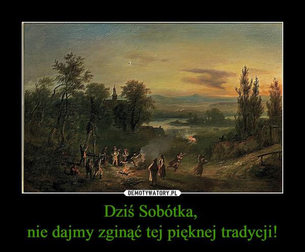 Dziś Sobótka, nie dajmy zginąć tej pięknej tradycji! –