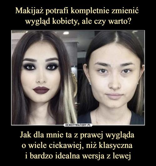 Makijaż potrafi kompletnie zmienić  wygląd kobiety, ale czy warto? Jak dla mnie ta z prawej wygląda  o wiele ciekawiej, niż klasyczna  i bardzo idealna wersja z lewej