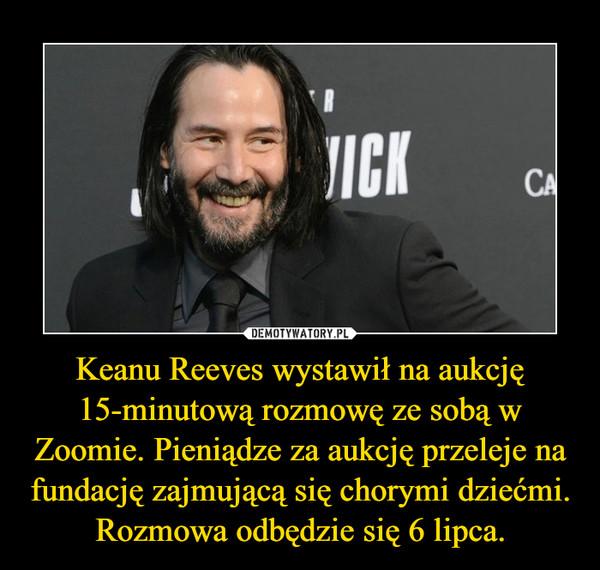 Keanu Reeves wystawił na aukcję 15-minutową rozmowę ze sobą w Zoomie. Pieniądze za aukcję przeleje na fundację zajmującą się chorymi dziećmi. Rozmowa odbędzie się 6 lipca. –