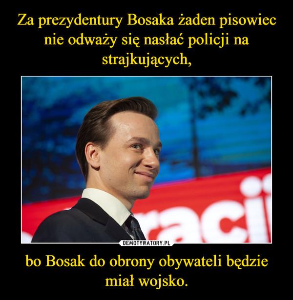 bo Bosak do obrony obywateli będzie miał wojsko. –