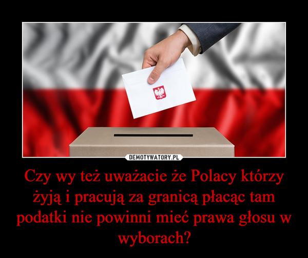 Czy wy też uważacie że Polacy którzy żyją i pracują za granicą płacąc tam podatki nie powinni mieć prawa głosu w wyborach? –