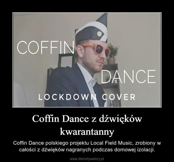 Coffin Dance z dźwięków kwarantanny – Coffin Dance polskiego projektu Local Field Music, zrobiony w całości z dźwięków nagranych podczas domowej izolacji.