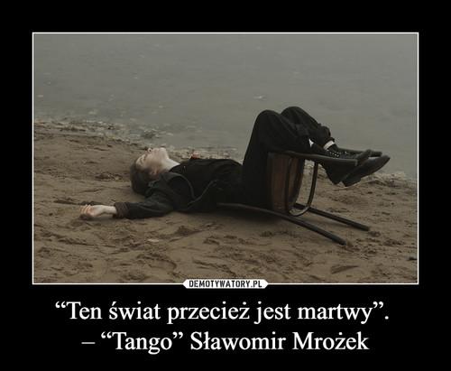"""""""Ten świat przecież jest martwy"""".  – """"Tango"""" Sławomir Mrożek"""