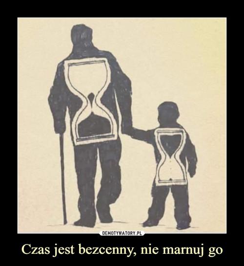 Czas jest bezcenny, nie marnuj go