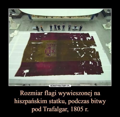 Rozmiar flagi wywieszonej na hiszpańskim statku, podczas bitwy pod Trafalgar, 1805 r.